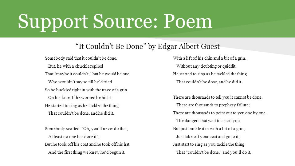 Support Source: Poem It Couldn't Be Done by Edgar Albert Guest Somebody said that it couldn't be done, But, he with a chuckle replied That maybe it couldn't, but he would be one Who wouldn't say so till he'd tried.