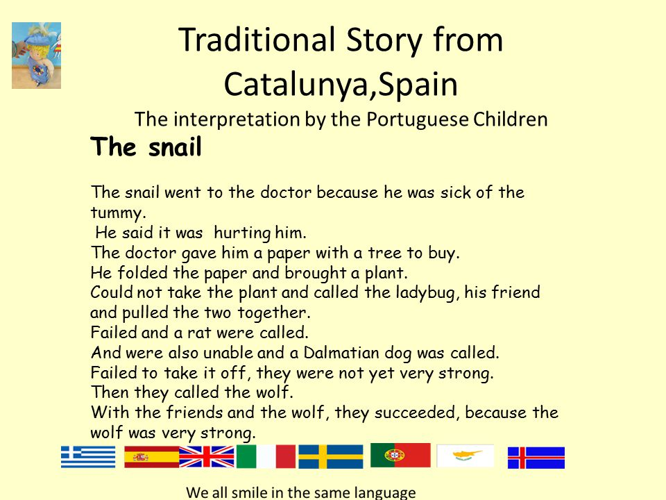 Traditional Story from Catalunya,Spain The interpretation by the Portuguese Children The snail The snail went to the doctor because he was sick of the tummy.