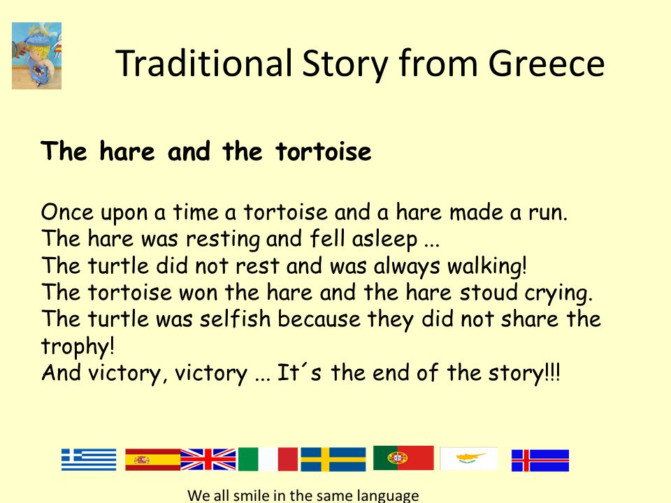 Traditional Story from Greece The hare and the tortoise Once upon a time a tortoise and a hare made a run. The hare was resting and fell asleep... The