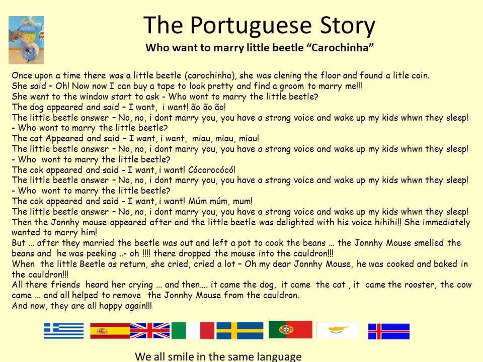 The Portuguese Story Who want to marry little beetle Carochinha Once upon a time there was a little beetle (carochinha), she was clening the floor and found a litle coin.