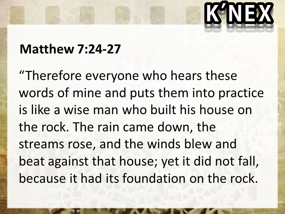 Matthew 7:24-27 Therefore everyone who hears these words of mine and puts them into practice is like a wise man who built his house on the rock.