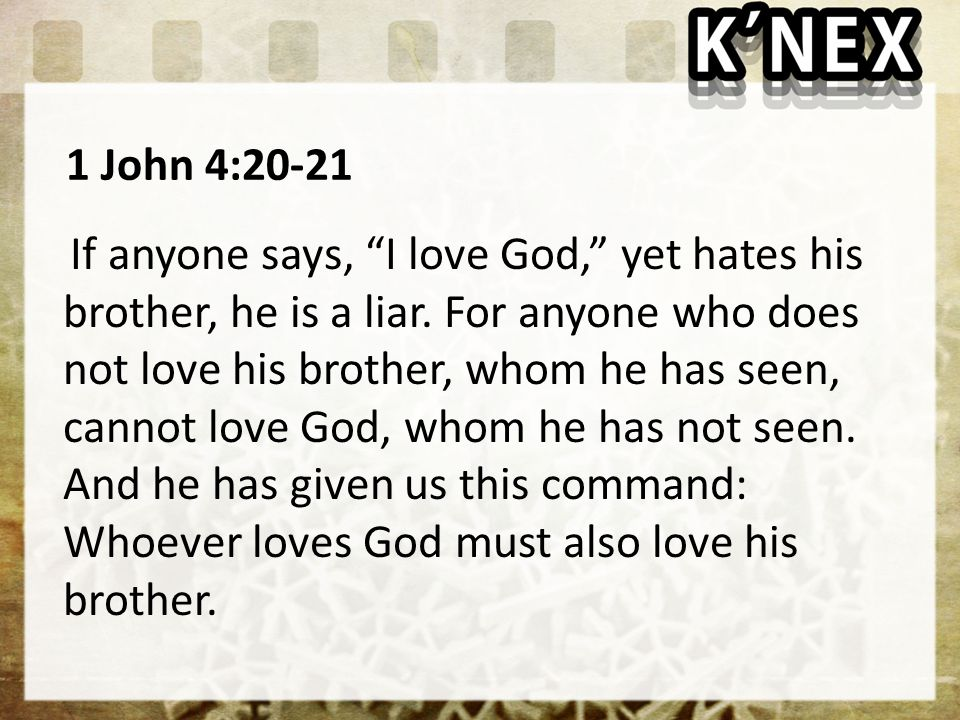 1 John 4:20-21 If anyone says, I love God, yet hates his brother, he is a liar.