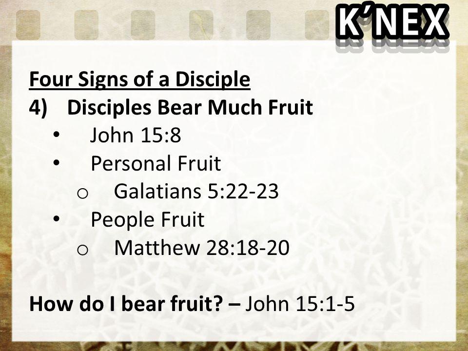 Four Signs of a Disciple 4)Disciples Bear Much Fruit John 15:8 Personal Fruit o Galatians 5:22-23 People Fruit o Matthew 28:18-20 How do I bear fruit.