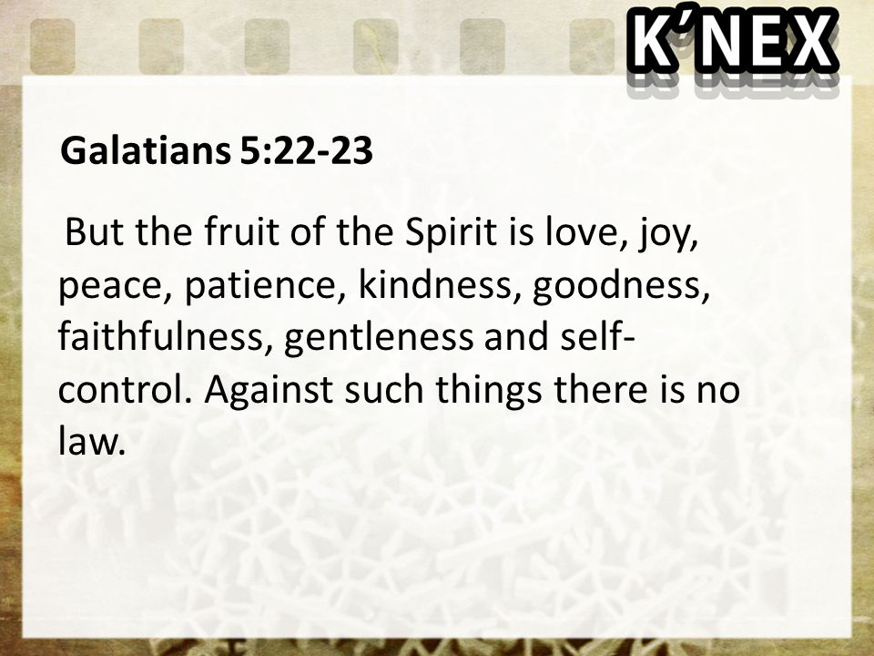 Galatians 5:22-23 But the fruit of the Spirit is love, joy, peace, patience, kindness, goodness, faithfulness, gentleness and self- control.