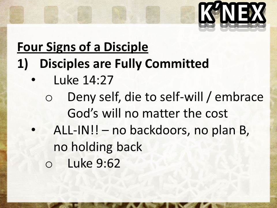 1)Disciples are Fully Committed Luke 14:27 o Deny self, die to self-will / embrace God's will no matter the cost ALL-IN!.