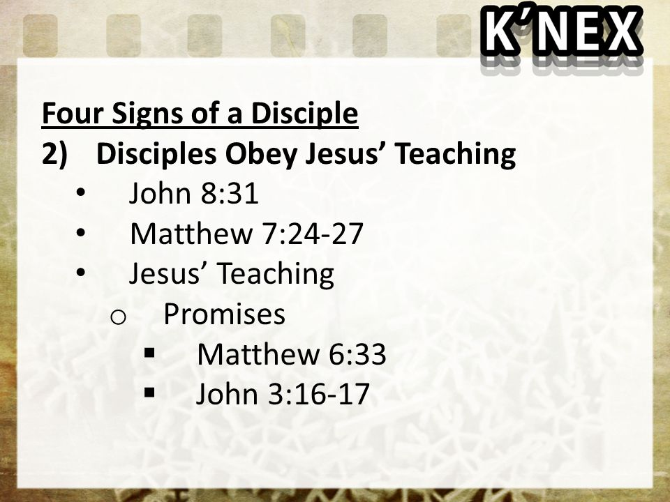 Four Signs of a Disciple 2)Disciples Obey Jesus' Teaching John 8:31 Matthew 7:24-27 Jesus' Teaching o Promises  Matthew 6:33  John 3:16-17