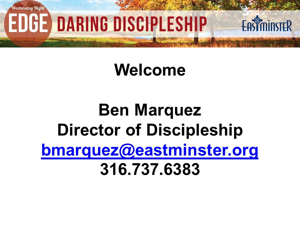 Welcome Ben Marquez Director of Discipleship bmarquez@eastminster.org 316.737.6383