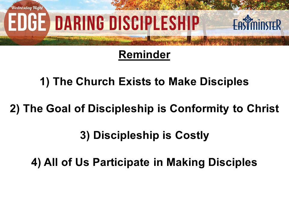 Reminder 1) The Church Exists to Make Disciples 2) The Goal of Discipleship is Conformity to Christ 3) Discipleship is Costly 4) All of Us Participate in Making Disciples