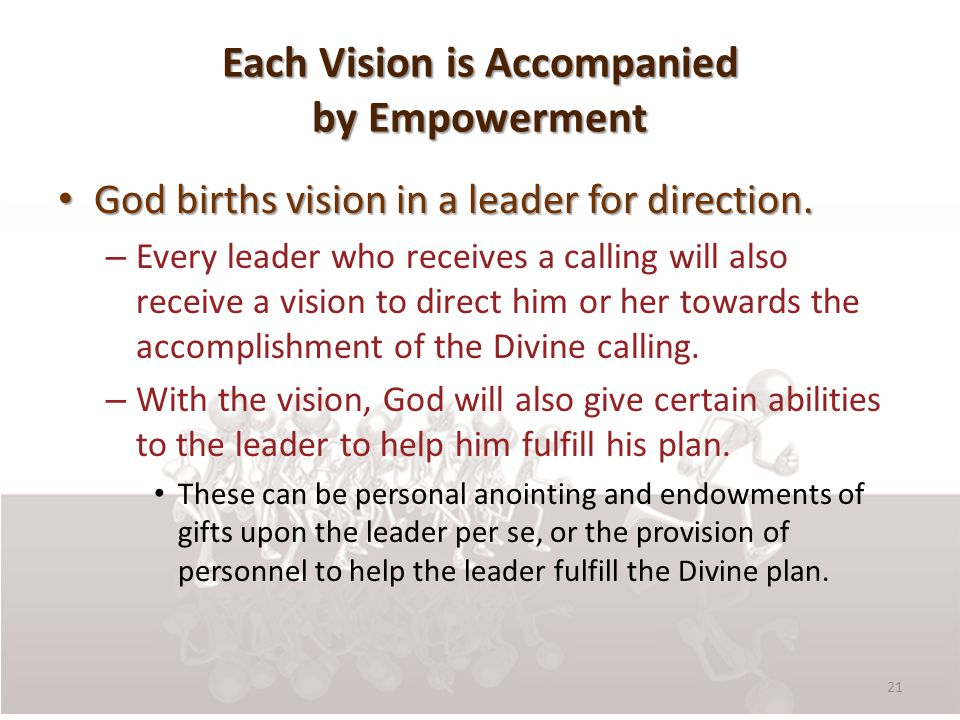 Each Vision is Accompanied by Empowerment God births vision in a leader for direction.
