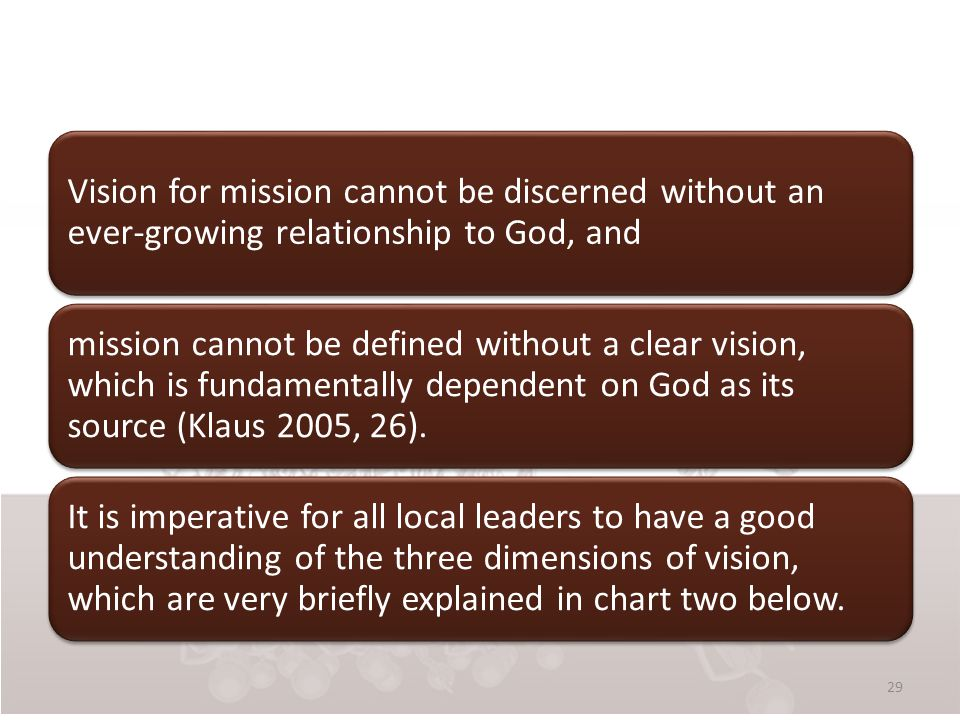 Vision for mission cannot be discerned without an ever-growing relationship to God, and mission cannot be defined without a clear vision, which is fundamentally dependent on God as its source (Klaus 2005, 26).