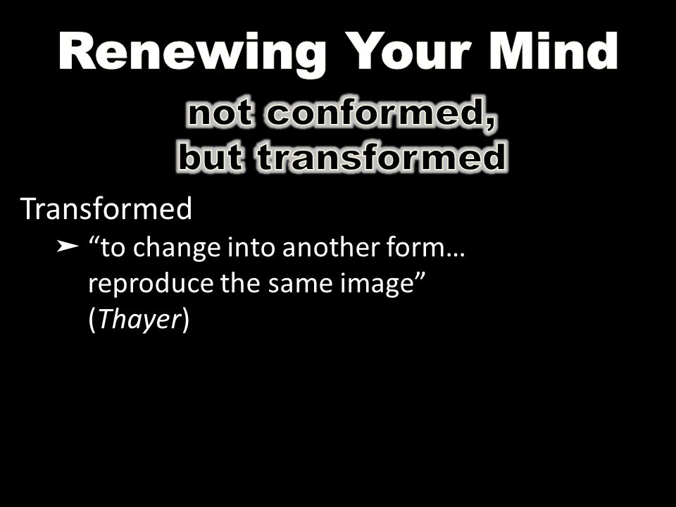 "Transformed ➤ ""to change into another form… reproduce the same image"" (Thayer)"