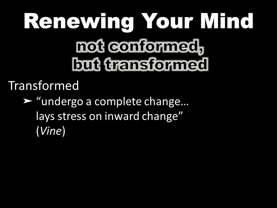 "Transformed ➤ ""undergo a complete change… lays stress on inward change"" (Vine)"