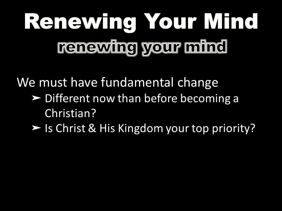We must have fundamental change ➤ Different now than before becoming a Christian? ➤ Is Christ & His Kingdom your top priority?