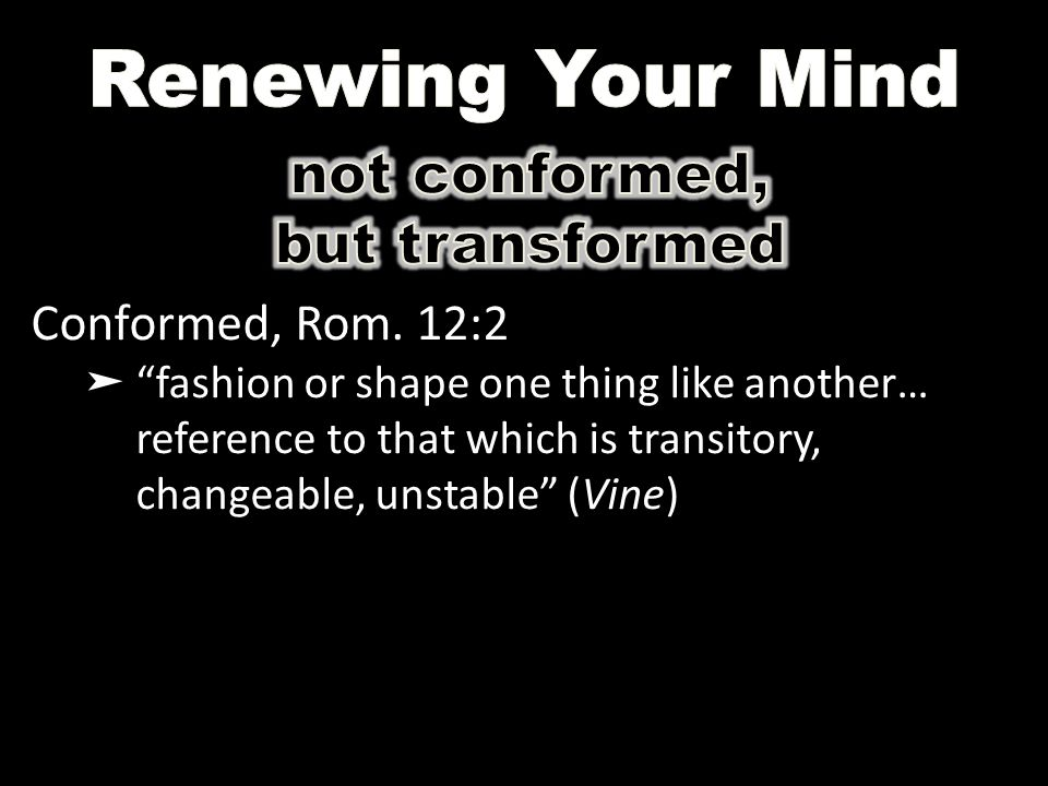 "Conformed, Rom. 12:2 ➤ ""fashion or shape one thing like another… reference to that which is transitory, changeable, unstable"" (Vine)"