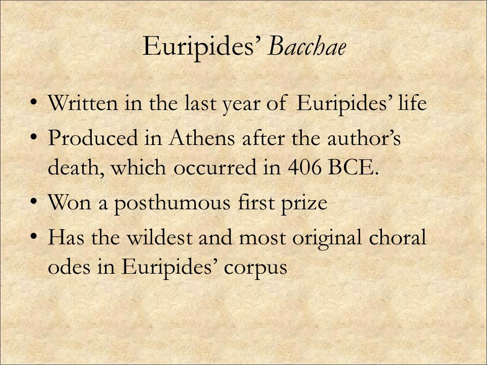 Euripides' Bacchae Written in the last year of Euripides' life Produced in Athens after the author's death, which occurred in 406 BCE.