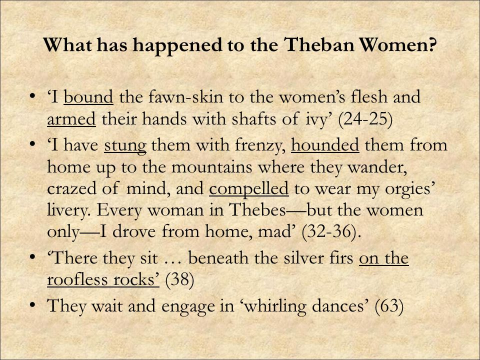 What has happened to the Theban Women? 'I bound the fawn-skin to the women's flesh and armed their hands with shafts of ivy' (24-25) 'I have stung the
