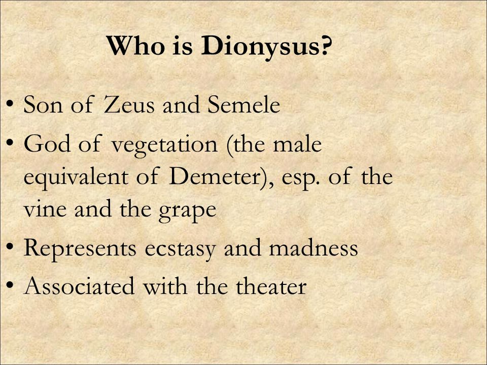 Who is Dionysus? Son of Zeus and Semele God of vegetation (the male equivalent of Demeter), esp. of the vine and the grape Represents ecstasy and madn