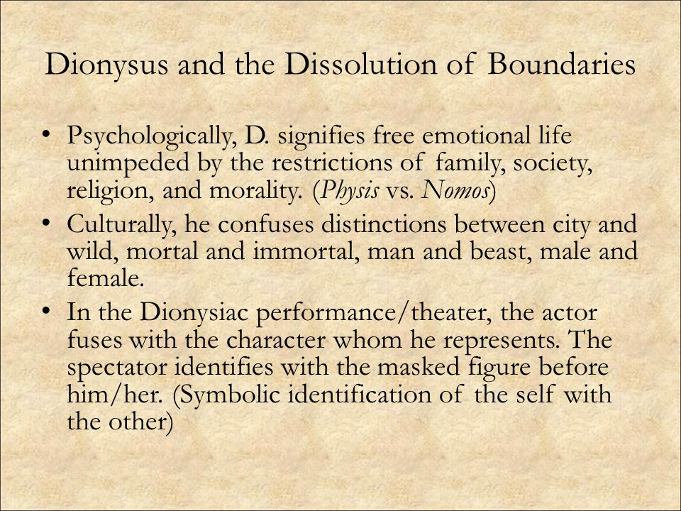 Dionysus and the Dissolution of Boundaries Psychologically, D. signifies free emotional life unimpeded by the restrictions of family, society, religio