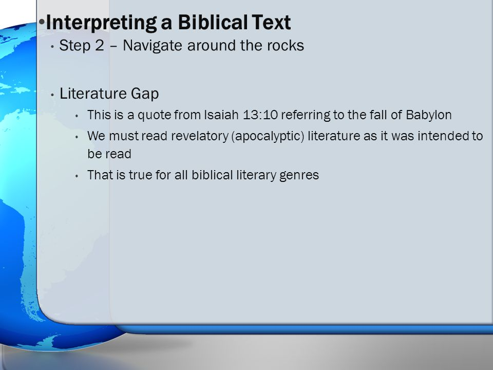 Literature Gap This is a quote from Isaiah 13:10 referring to the fall of Babylon We must read revelatory (apocalyptic) literature as it was intended to be read That is true for all biblical literary genres Step 2 – Navigate around the rocks Interpreting a Biblical Text