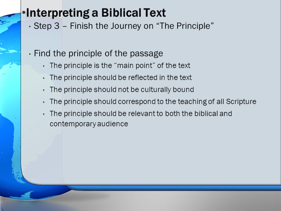 Find the principle of the passage The principle is the main point of the text The principle should be reflected in the text The principle should not be culturally bound The principle should correspond to the teaching of all Scripture The principle should be relevant to both the biblical and contemporary audience Step 3 – Finish the Journey on The Principle Interpreting a Biblical Text
