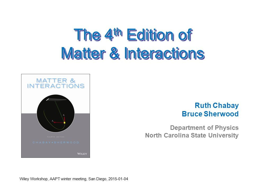 The 4 th Edition of Matter & Interactions Ruth Chabay Bruce Sherwood Department of Physics North Carolina State University Wiley Workshop, AAPT winter