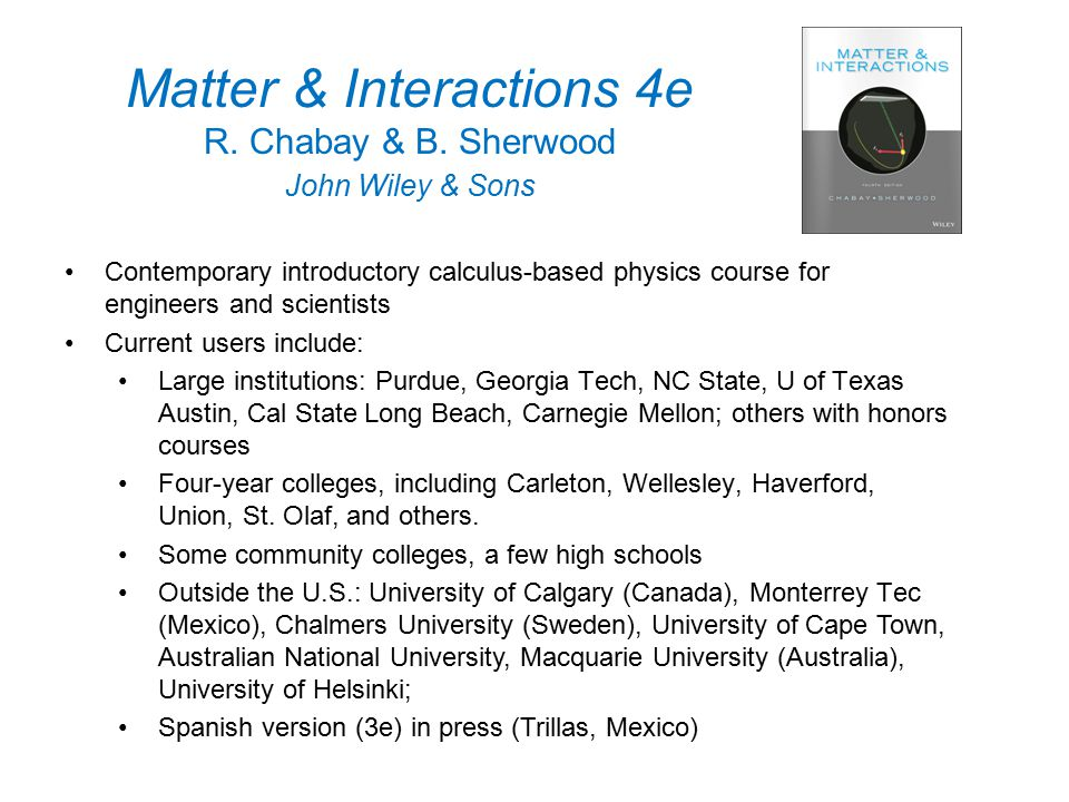 Matter & Interactions 4e R. Chabay & B. Sherwood John Wiley & Sons Contemporary introductory calculus-based physics course for engineers and scientist
