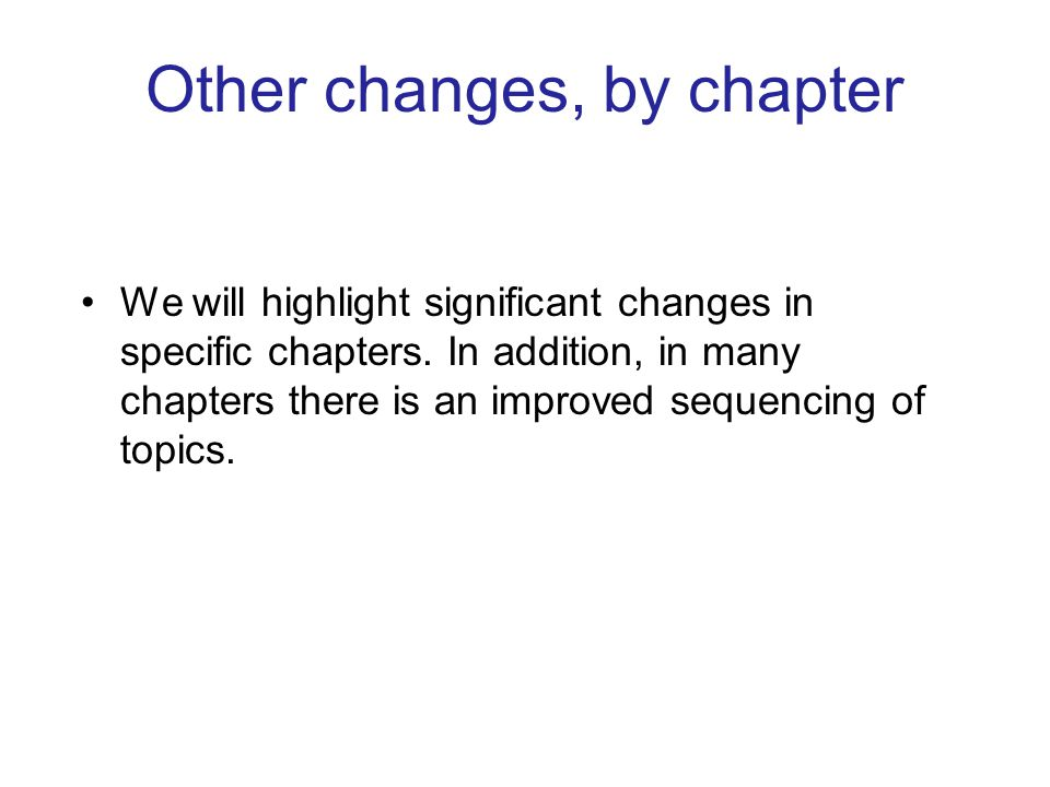 Other changes, by chapter We will highlight significant changes in specific chapters. In addition, in many chapters there is an improved sequencing of