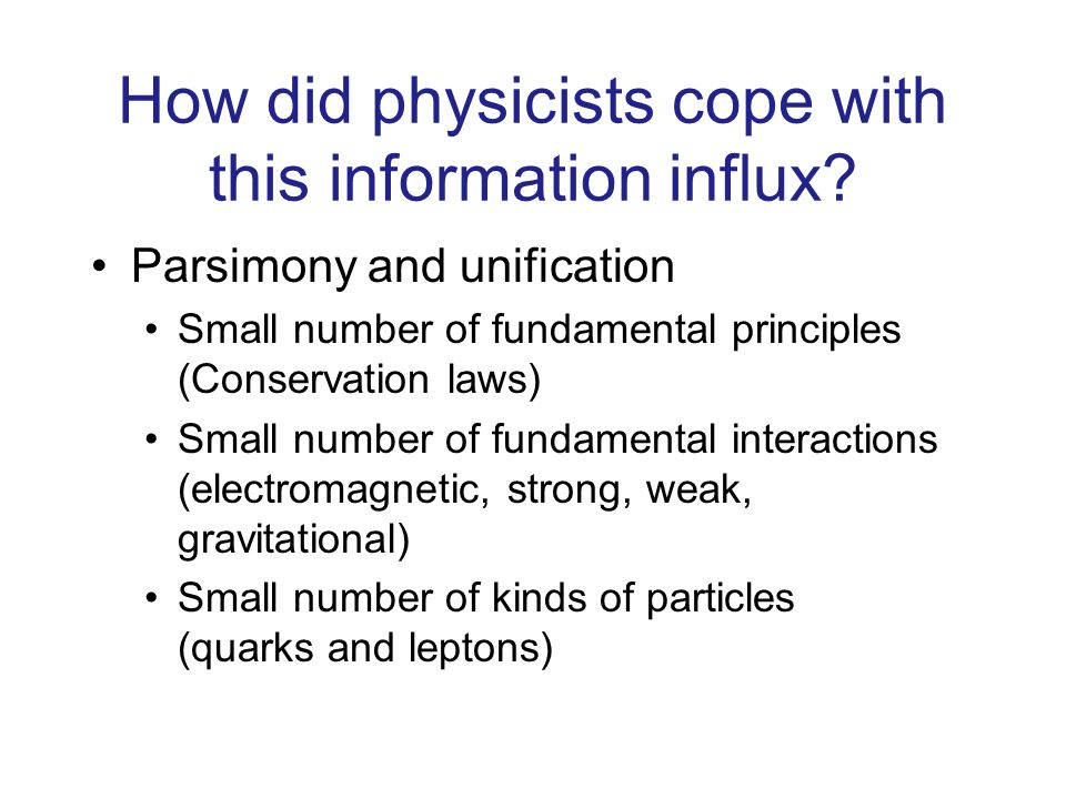 How did physicists cope with this information influx? Parsimony and unification Small number of fundamental principles (Conservation laws) Small numbe