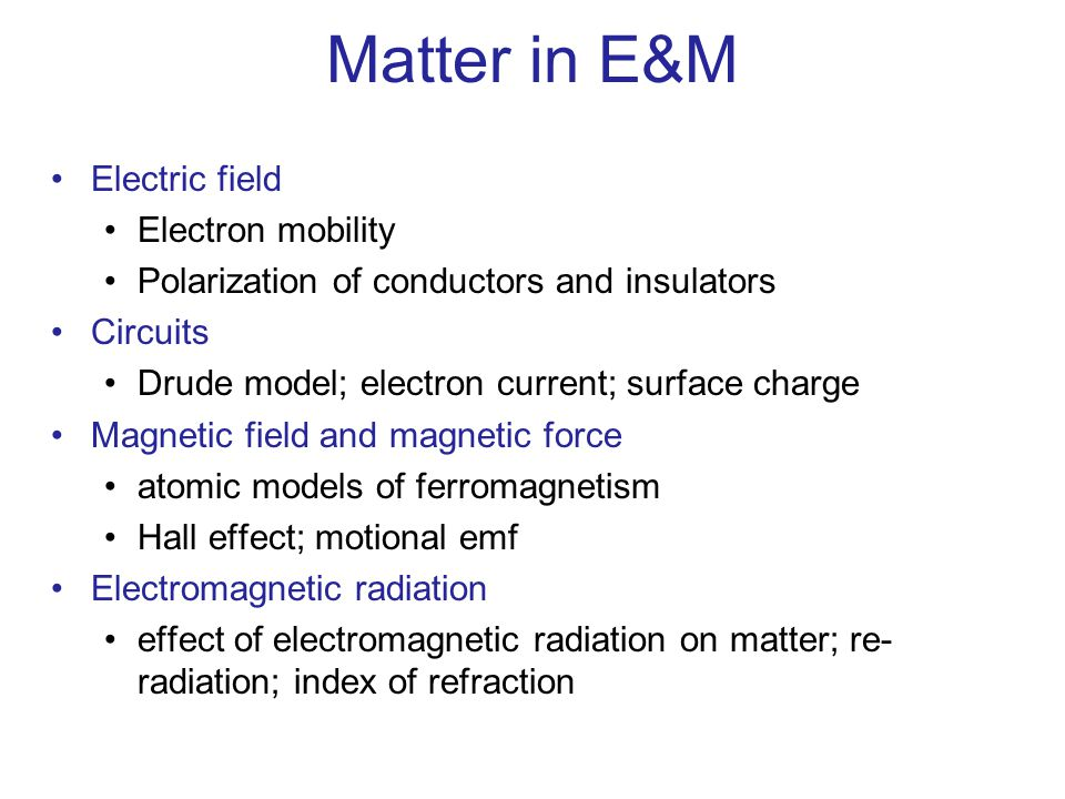Matter in E&M Electric field Electron mobility Polarization of conductors and insulators Circuits Drude model; electron current; surface charge Magnet