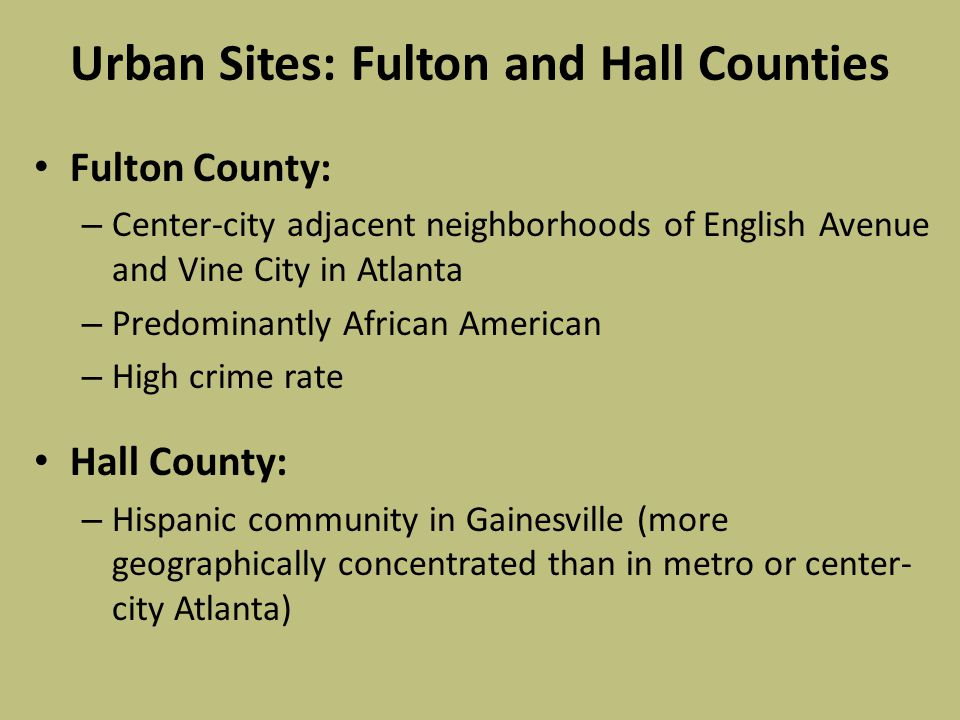 Urban Sites: Fulton and Hall Counties Fulton County: – Center-city adjacent neighborhoods of English Avenue and Vine City in Atlanta – Predominantly African American – High crime rate Hall County: – Hispanic community in Gainesville (more geographically concentrated than in metro or center- city Atlanta)