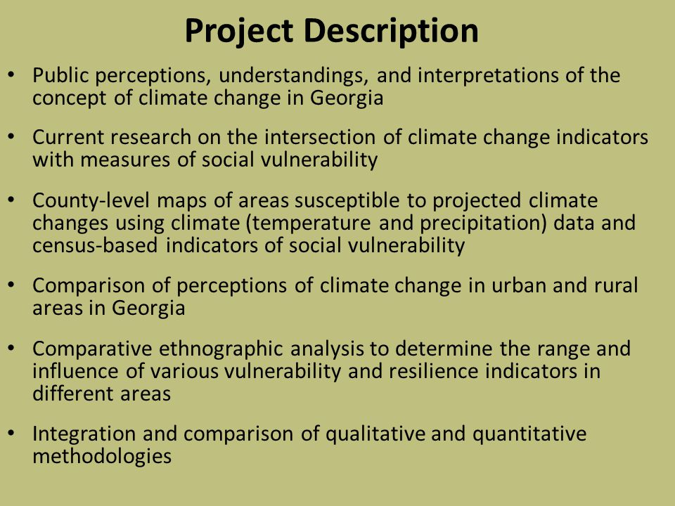 Project Description Public perceptions, understandings, and interpretations of the concept of climate change in Georgia Current research on the intersection of climate change indicators with measures of social vulnerability County-level maps of areas susceptible to projected climate changes using climate (temperature and precipitation) data and census-based indicators of social vulnerability Comparison of perceptions of climate change in urban and rural areas in Georgia Comparative ethnographic analysis to determine the range and influence of various vulnerability and resilience indicators in different areas Integration and comparison of qualitative and quantitative methodologies