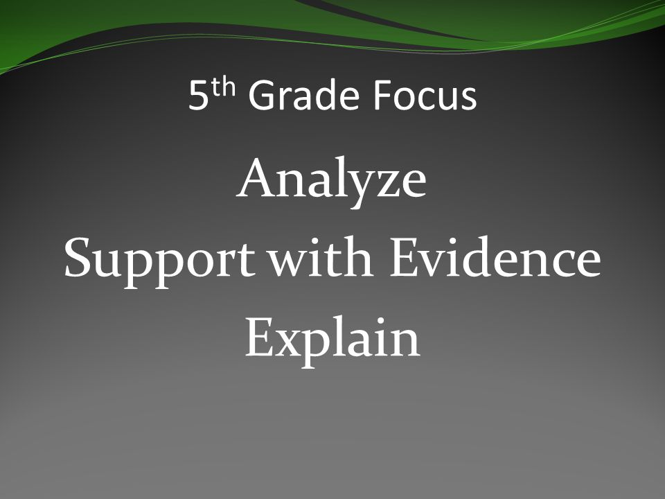 5 th Grade Focus Analyze Support with Evidence Explain