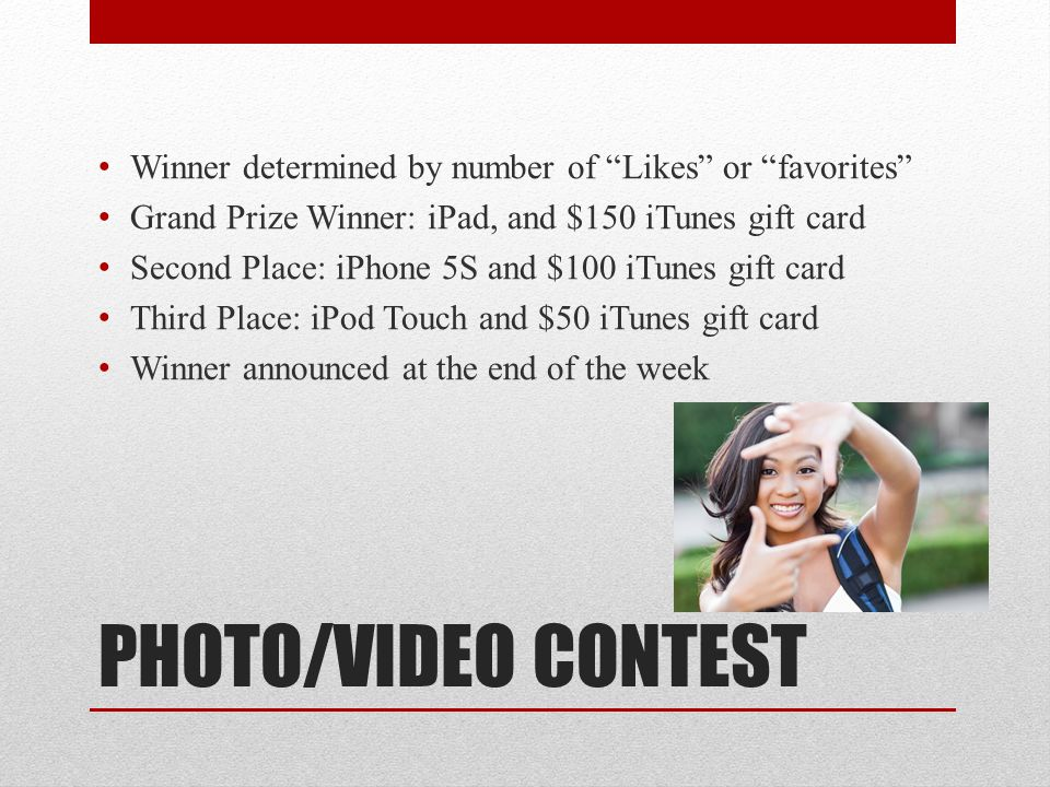 PHOTO/VIDEO CONTEST Winner determined by number of Likes or favorites Grand Prize Winner: iPad, and $150 iTunes gift card Second Place: iPhone 5S and $100 iTunes gift card Third Place: iPod Touch and $50 iTunes gift card Winner announced at the end of the week