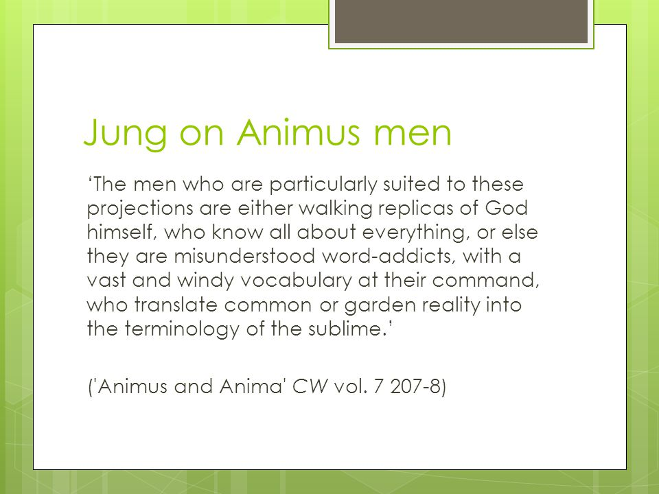 Jung on Animus men 'The men who are particularly suited to these projections are either walking replicas of God himself, who know all about everything, or else they are misunderstood word-addicts, with a vast and windy vocabulary at their command, who translate common or garden reality into the terminology of the sublime.' ( Animus and Anima CW vol.