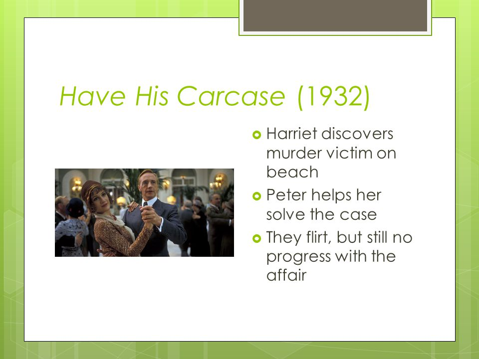 Have His Carcase (1932)  Harriet discovers murder victim on beach  Peter helps her solve the case  They flirt, but still no progress with the affair