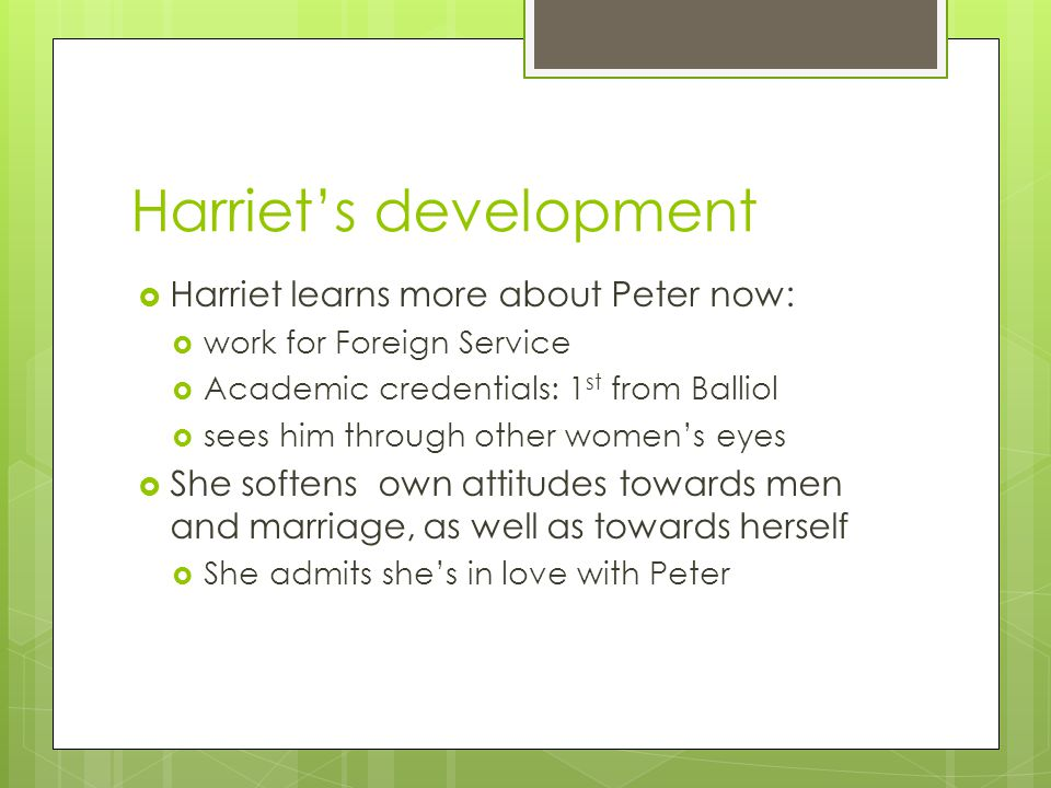 Harriet's development  Harriet learns more about Peter now:  work for Foreign Service  Academic credentials: 1 st from Balliol  sees him through other women's eyes  She softens own attitudes towards men and marriage, as well as towards herself  She admits she's in love with Peter