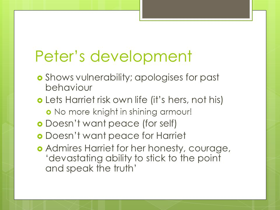 Peter's development  Shows vulnerability; apologises for past behaviour  Lets Harriet risk own life (it's hers, not his)  No more knight in shining armour.