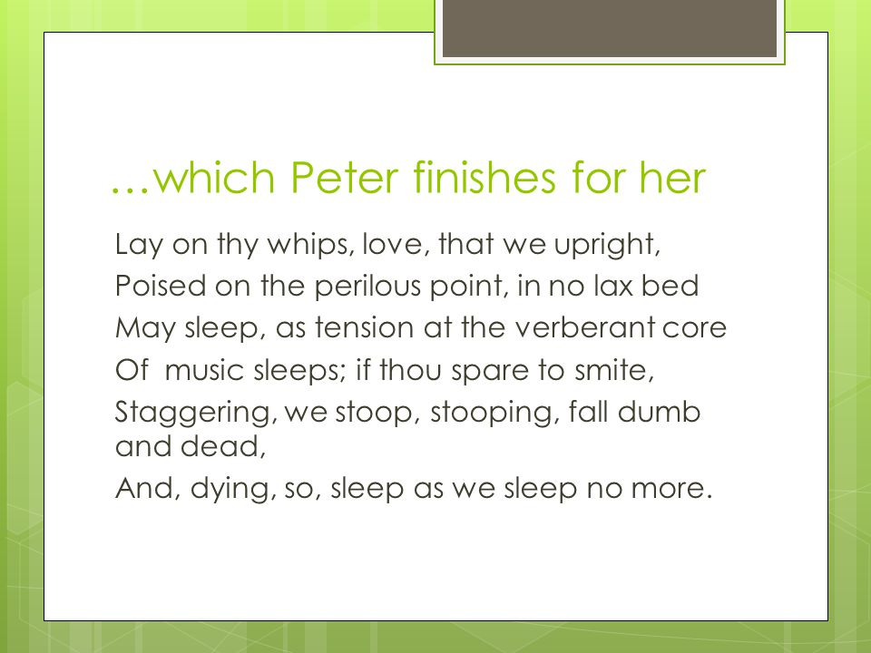 …which Peter finishes for her Lay on thy whips, love, that we upright, Poised on the perilous point, in no lax bed May sleep, as tension at the verberant core Of music sleeps; if thou spare to smite, Staggering, we stoop, stooping, fall dumb and dead, And, dying, so, sleep as we sleep no more.