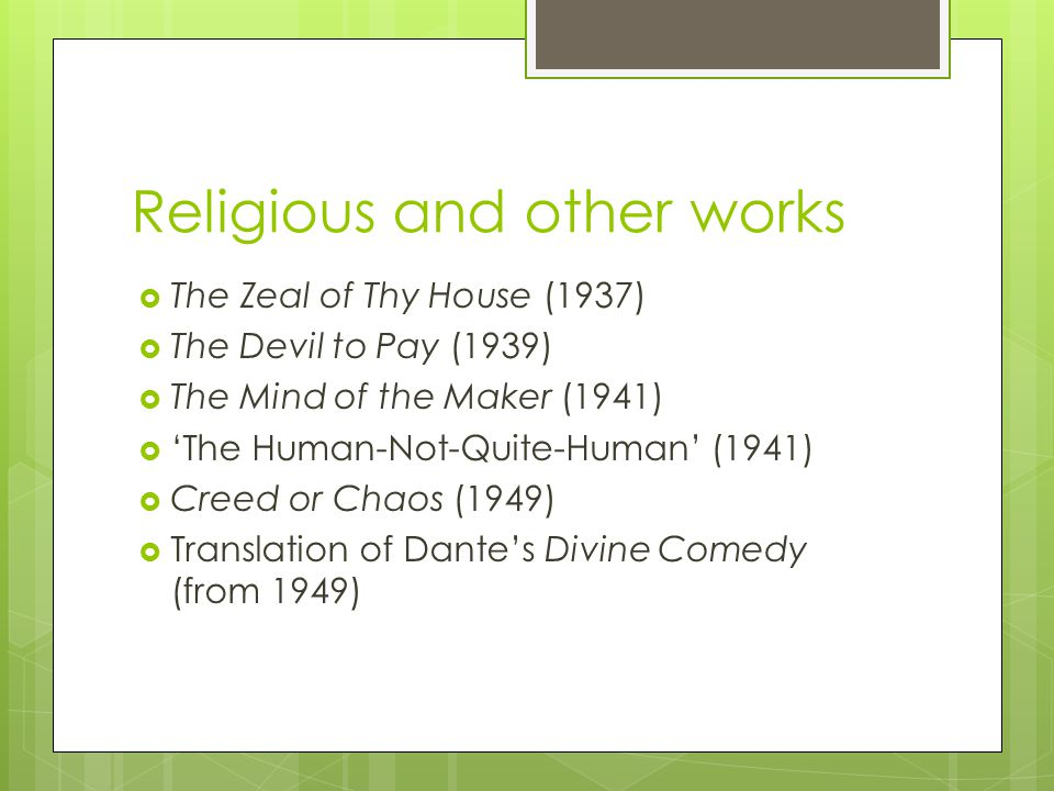 Religious and other works  The Zeal of Thy House (1937)  The Devil to Pay (1939)  The Mind of the Maker (1941)  'The Human-Not-Quite-Human' (1941)  Creed or Chaos (1949)  Translation of Dante's Divine Comedy (from 1949)