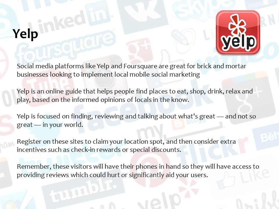 Yelp Social media platforms like Yelp and Foursquare are great for brick and mortar businesses looking to implement local mobile social marketing Yelp is an online guide that helps people find places to eat, shop, drink, relax and play, based on the informed opinions of locals in the know.
