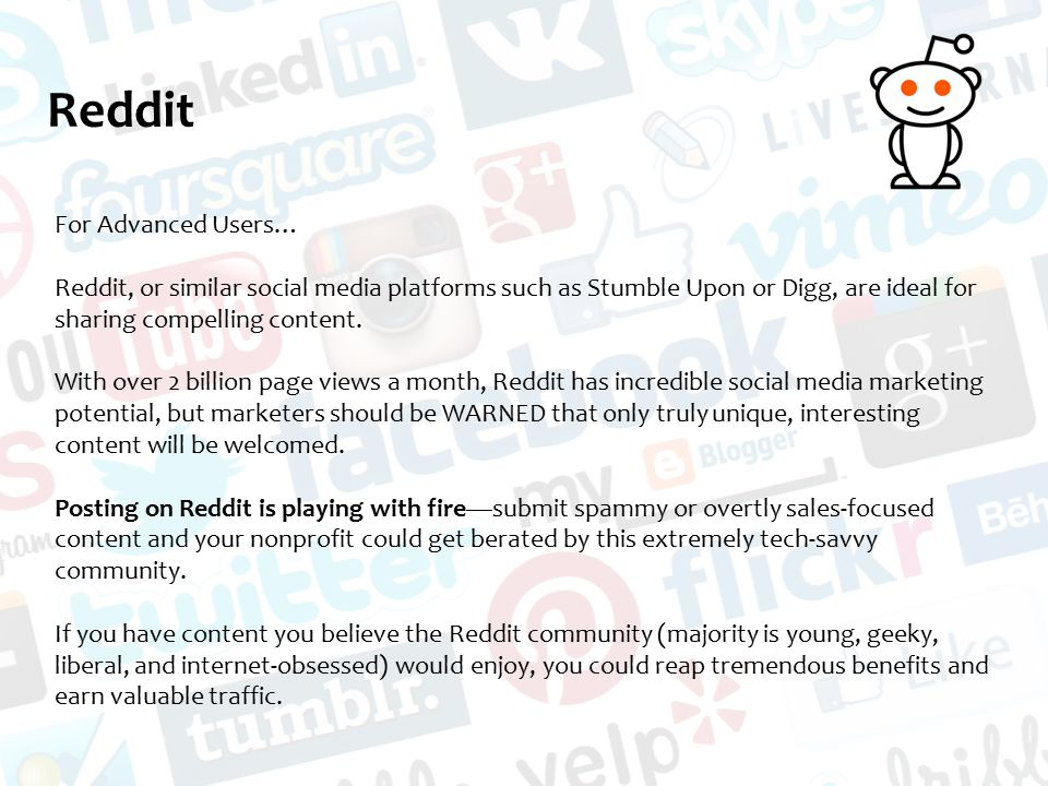 Reddit For Advanced Users… Reddit, or similar social media platforms such as Stumble Upon or Digg, are ideal for sharing compelling content.