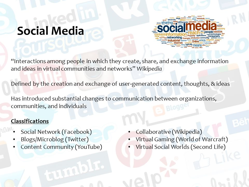 Social Media Interactions among people in which they create, share, and exchange information and ideas in virtual communities and networks Wikipedia Defined by the creation and exchange of user-generated content, thoughts, & ideas Has introduced substantial changes to communication between organizations, communities, and individuals Classifications Social Network (Facebook) Blogs/Microblog (Twitter) Content Community (YouTube) Collaborative (Wikipedia) Virtual Gaming (World of Warcraft) Virtual Social Worlds (Second Life)