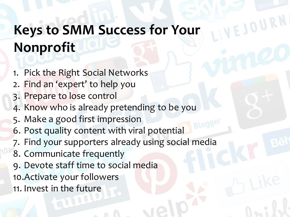 Keys to SMM Success for Your Nonprofit 1.Pick the Right Social Networks 2.Find an 'expert' to help you 3.Prepare to lose control 4.Know who is already pretending to be you 5.Make a good first impression 6.Post quality content with viral potential 7.Find your supporters already using social media 8.Communicate frequently 9.Devote staff time to social media 10.Activate your followers 11.Invest in the future