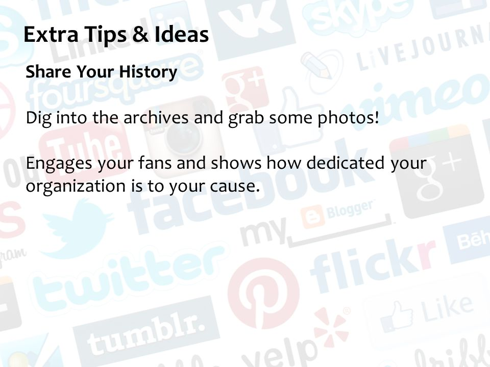 Extra Tips & Ideas Share Your History Dig into the archives and grab some photos.