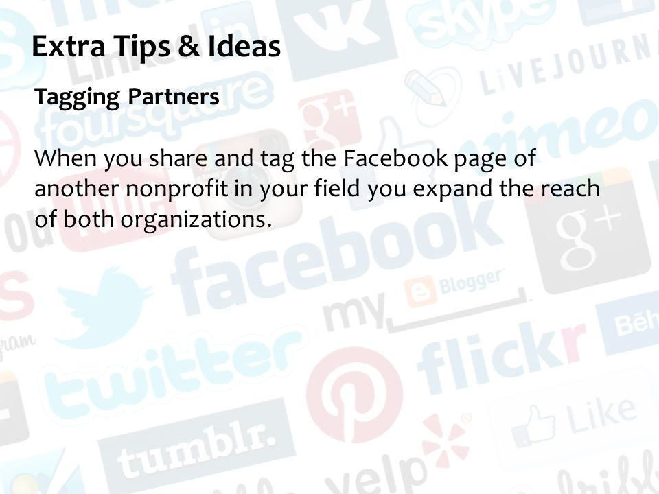 Extra Tips & Ideas Tagging Partners When you share and tag the Facebook page of another nonprofit in your field you expand the reach of both organizations.