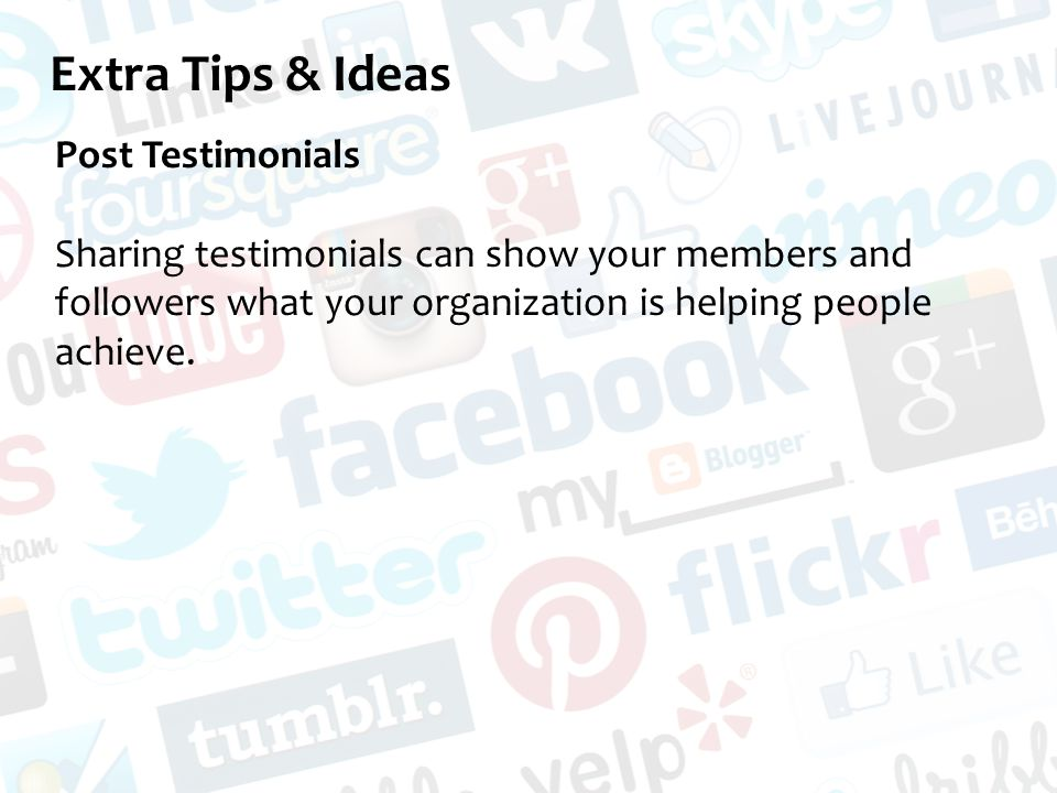 Extra Tips & Ideas Post Testimonials Sharing testimonials can show your members and followers what your organization is helping people achieve.