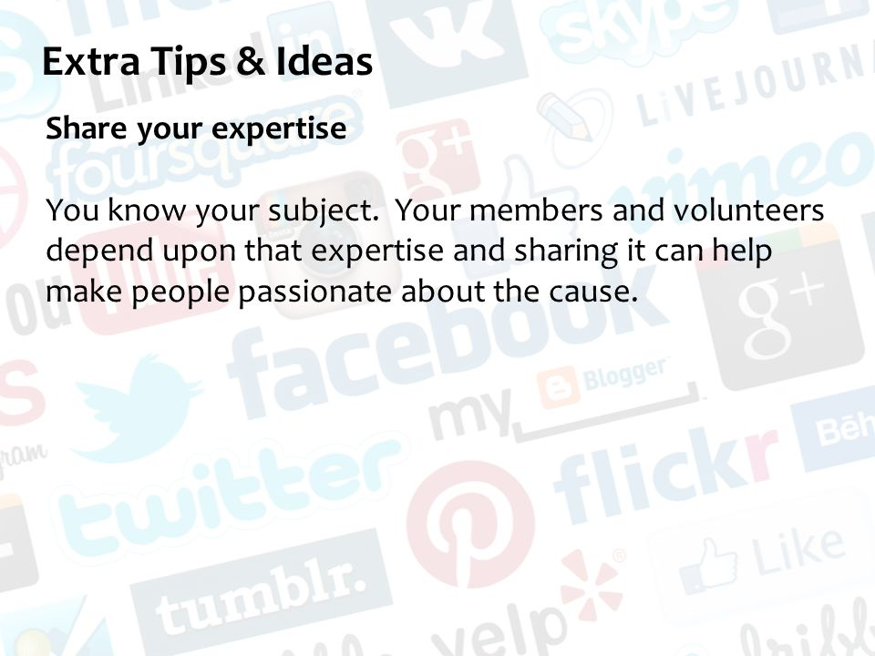 Extra Tips & Ideas Share your expertise You know your subject.
