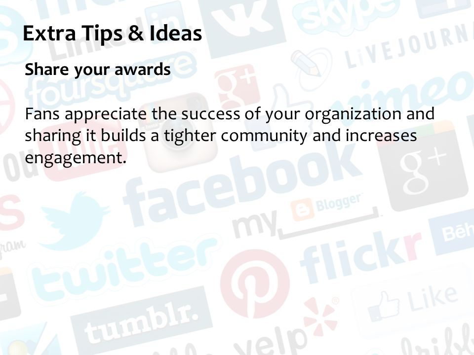 Extra Tips & Ideas Share your awards Fans appreciate the success of your organization and sharing it builds a tighter community and increases engagement.