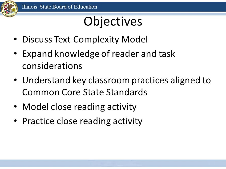 Objectives Discuss Text Complexity Model Expand knowledge of reader and task considerations Understand key classroom practices aligned to Common Core State Standards Model close reading activity Practice close reading activity