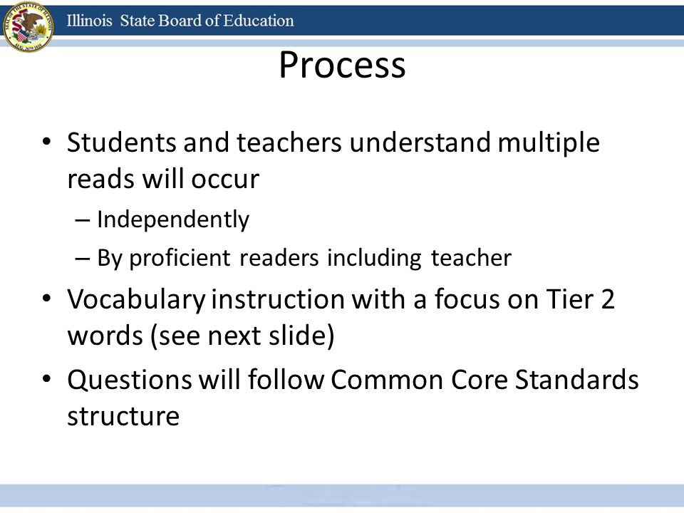 Process Students and teachers understand multiple reads will occur – Independently – By proficient readers including teacher Vocabulary instruction with a focus on Tier 2 words (see next slide) Questions will follow Common Core Standards structure